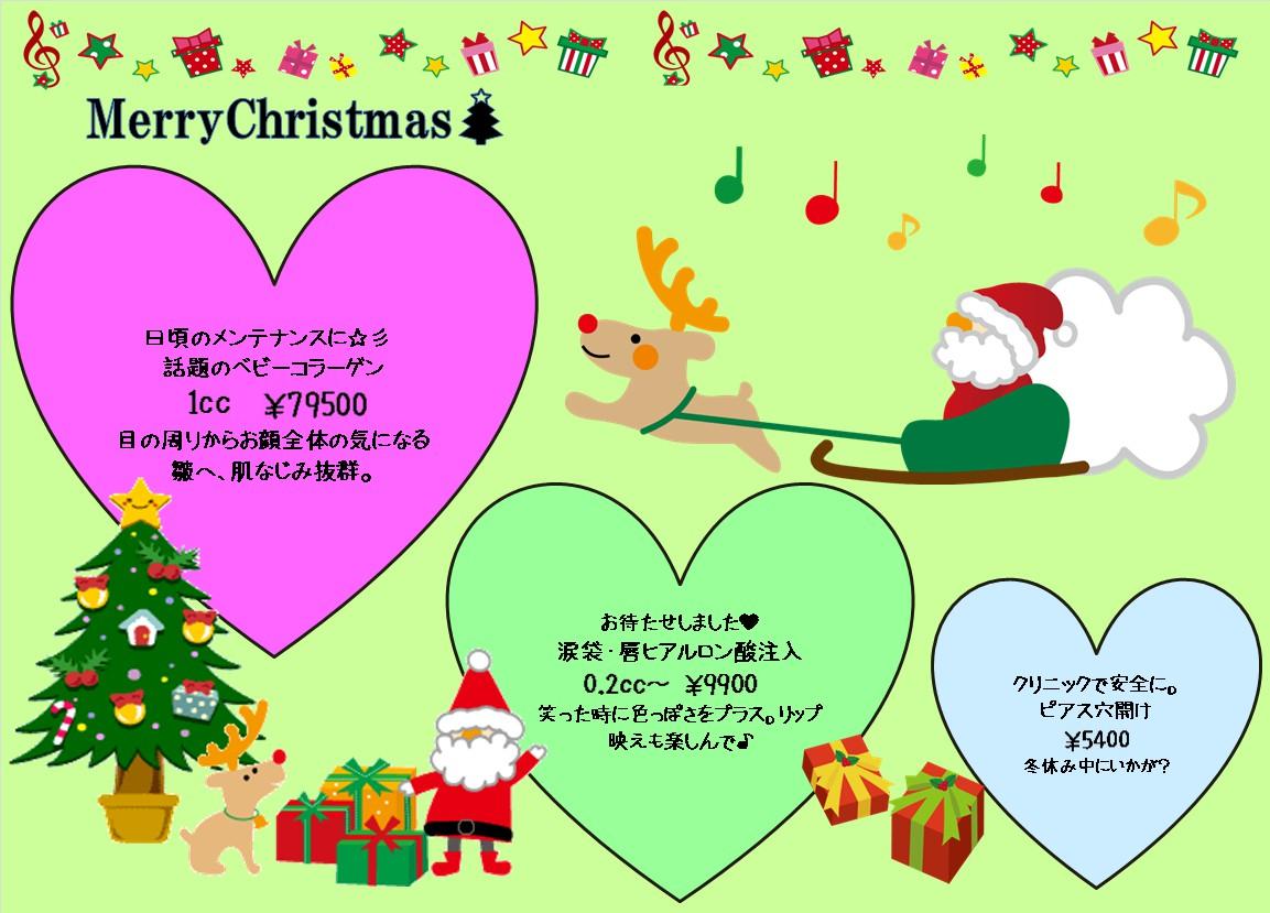 緑色の背景にクリスマスらしい絵柄が描かれています。上部にはト音記号や星・ギフトボックスの飾り枠があります。右上にはプレゼントをたくさん袋に入れたサンタがトナカイのソリに乗ってます。左下にはクリスマスツリーとサンタとトナカイと3つのギフトボックス、右下には二つのギフトボックスが描かれてます。左上から右下にかけて3つのハート型が描かれていて一番左はピンクのハート型で「日頃のメンテナンスに☆彡話題のベビーコラーゲン1cc¥79500 目の周りからお顔全体の気になる皺へ、肌なじみ抜群」の記述があります。真ん中は緑のハート型で「お待たせしました💛涙袋・唇ヒアルロン酸注入0.2cc~¥9900笑った時に色っぽさをプラス。リップ映えも楽しんで♪」の記述があります。一番右は水色のハート型で「クリニックで安全に。ピアス穴開け¥5400冬休み中にいかが?」の記述があります。